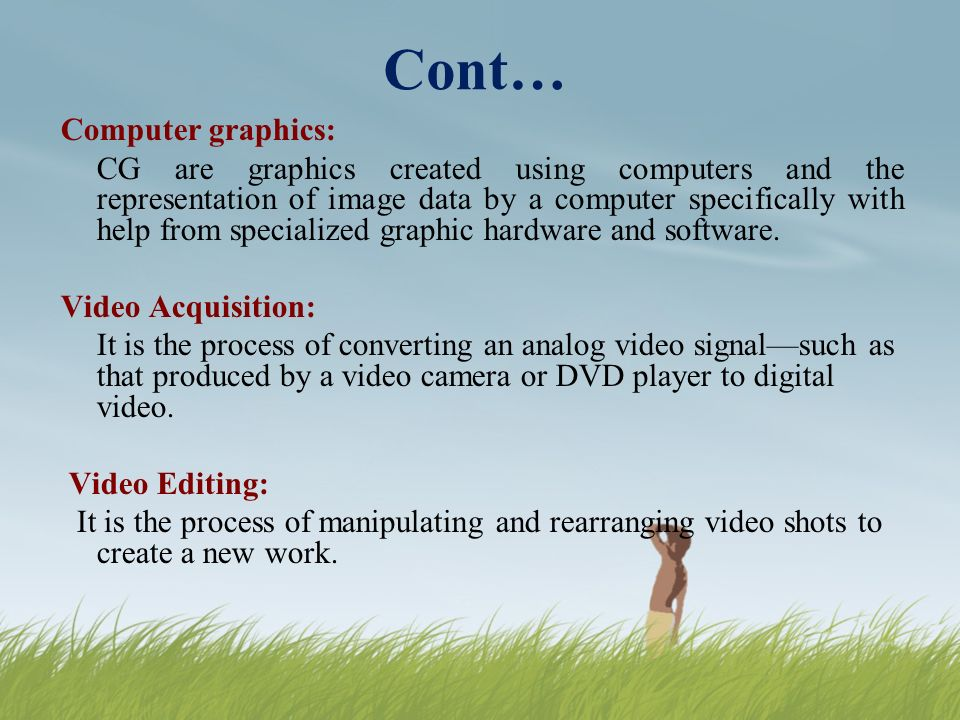 Cont… Computer graphics: CG are graphics created using computers and the representation of image data by a computer specifically with help from specialized graphic hardware and software.