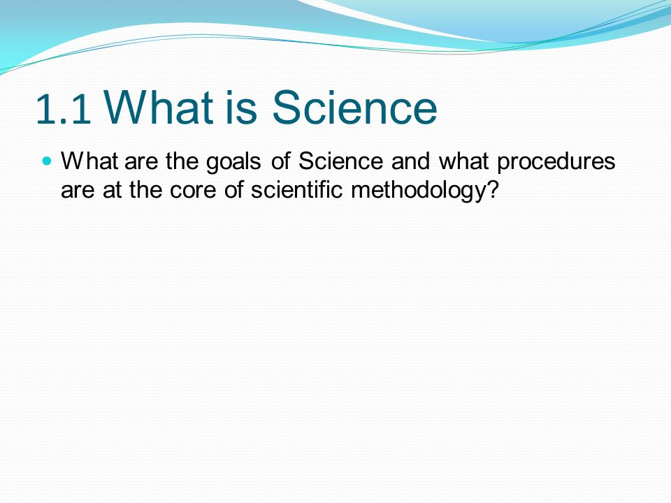 1.1 What is Science What are the goals of Science and what procedures are at the core of scientific methodology