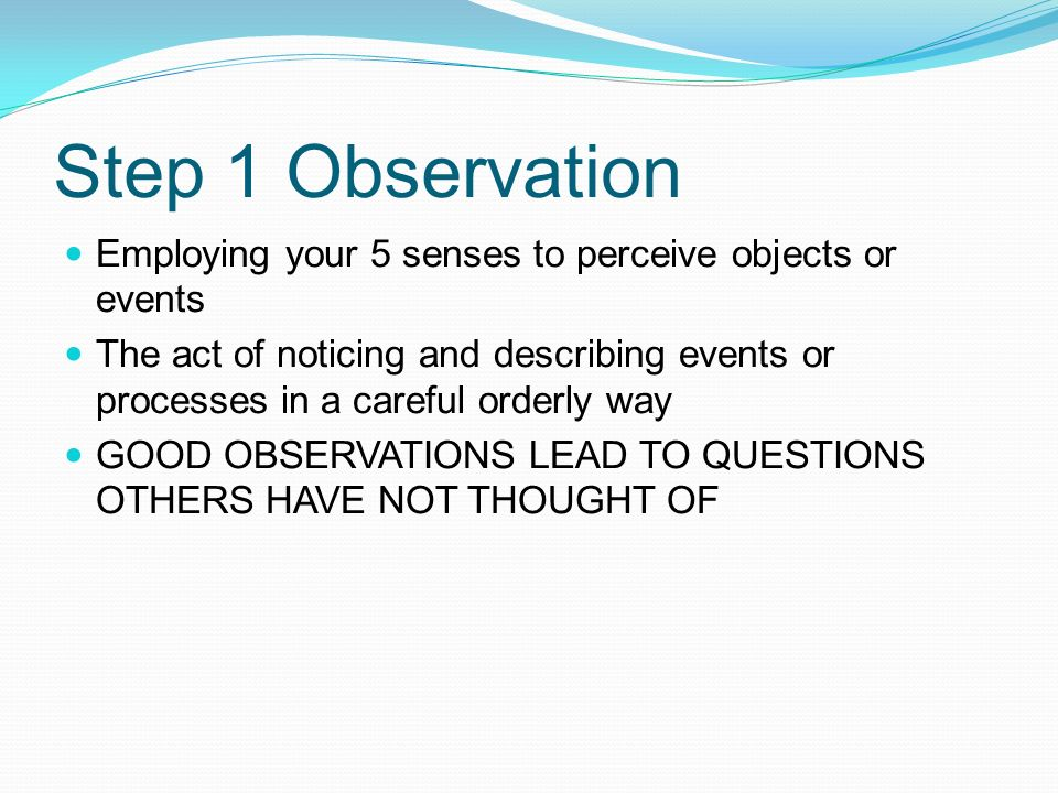 Step 1 Observation Employing your 5 senses to perceive objects or events The act of noticing and describing events or processes in a careful orderly way GOOD OBSERVATIONS LEAD TO QUESTIONS OTHERS HAVE NOT THOUGHT OF