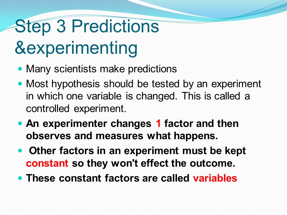 Step 3 Predictions &experimenting Many scientists make predictions Most hypothesis should be tested by an experiment in which one variable is changed.