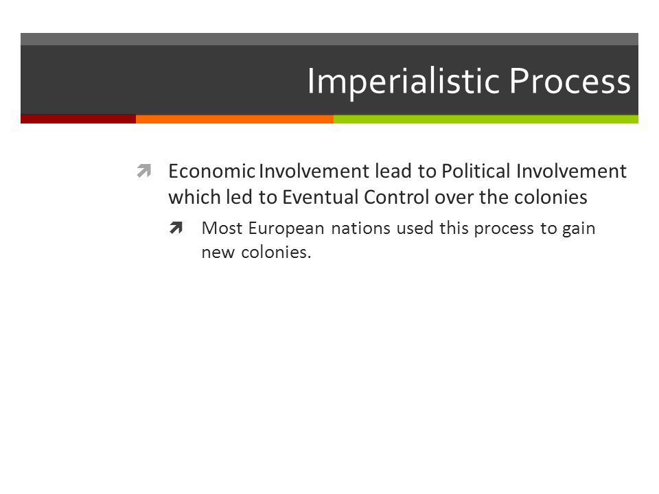 Imperialistic Process  Economic Involvement lead to Political Involvement which led to Eventual Control over the colonies  Most European nations used this process to gain new colonies.