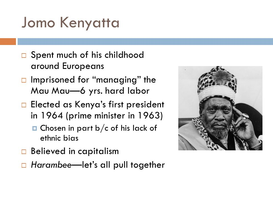 Jomo Kenyatta  Spent much of his childhood around Europeans  Imprisoned for managing the Mau Mau—6 yrs.