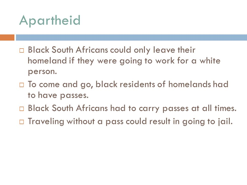 Apartheid  Black South Africans could only leave their homeland if they were going to work for a white person.