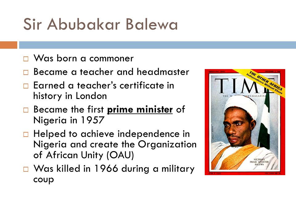 Sir Abubakar Balewa  Was born a commoner  Became a teacher and headmaster  Earned a teacher's certificate in history in London  Became the first prime minister of Nigeria in 1957  Helped to achieve independence in Nigeria and create the Organization of African Unity (OAU)  Was killed in 1966 during a military coup