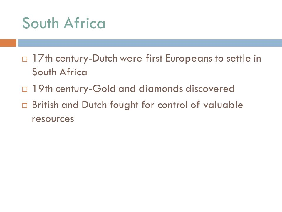 South Africa  17th century-Dutch were first Europeans to settle in South Africa  19th century-Gold and diamonds discovered  British and Dutch fought for control of valuable resources