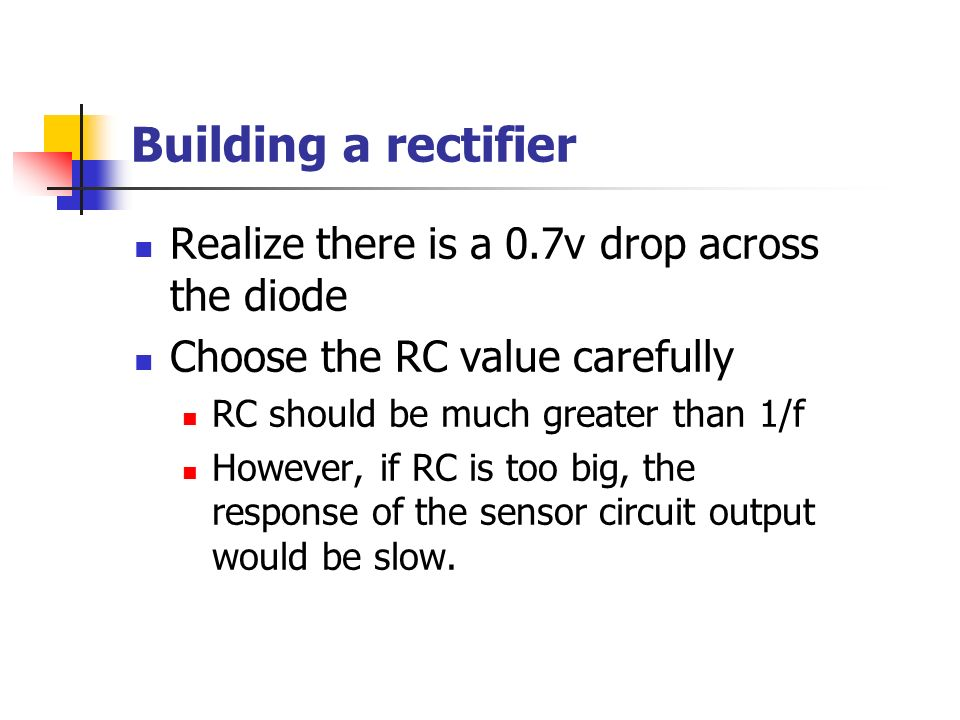 Building a rectifier Realize there is a 0.7v drop across the diode Choose the RC value carefully RC should be much greater than 1/f However, if RC is too big, the response of the sensor circuit output would be slow.
