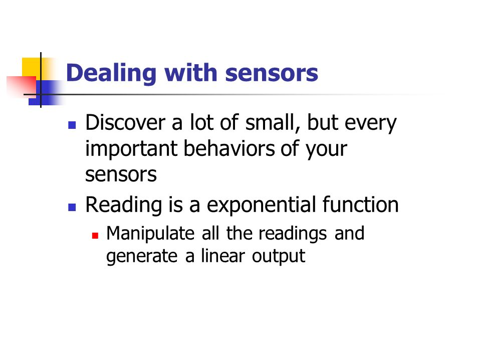 Dealing with sensors Discover a lot of small, but every important behaviors of your sensors Reading is a exponential function Manipulate all the readings and generate a linear output