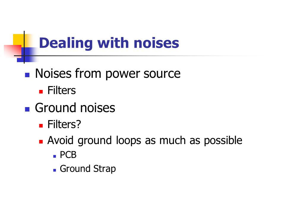 Dealing with noises Noises from power source Filters Ground noises Filters.