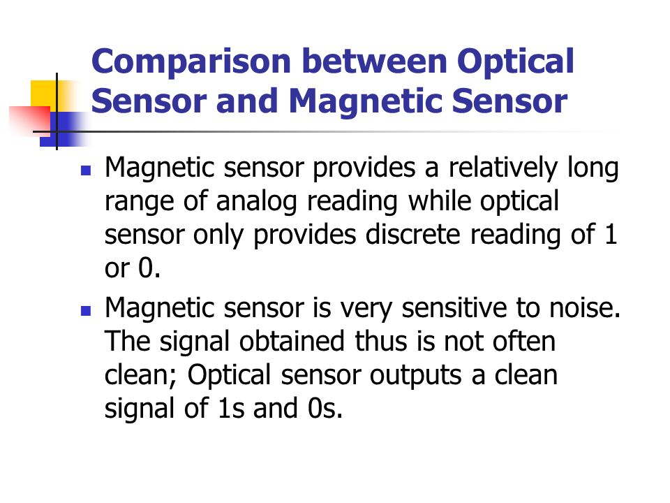 Comparison between Optical Sensor and Magnetic Sensor Magnetic sensor provides a relatively long range of analog reading while optical sensor only provides discrete reading of 1 or 0.