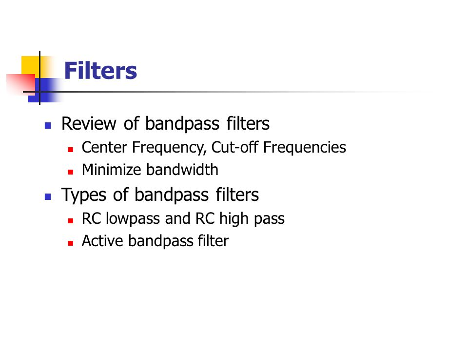 Filters Review of bandpass filters Center Frequency, Cut-off Frequencies Minimize bandwidth Types of bandpass filters RC lowpass and RC high pass Active bandpass filter