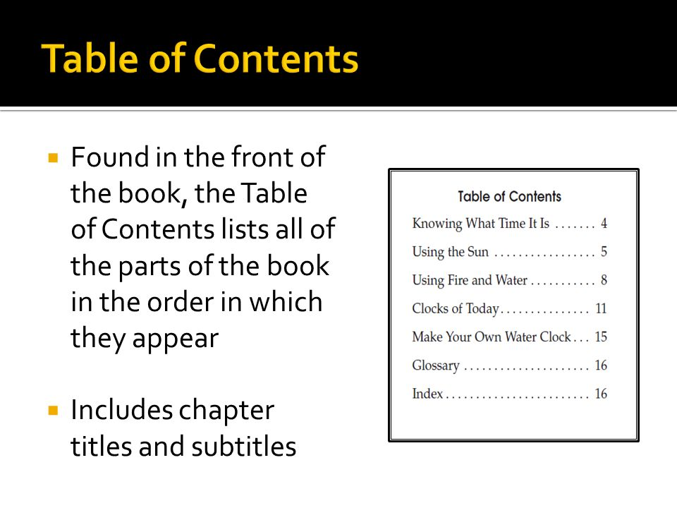  Found in the front of the book, the Table of Contents lists all of the parts of the book in the order in which they appear  Includes chapter titles and subtitles