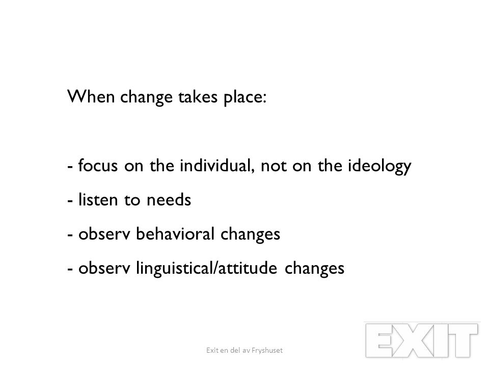 When change takes place: - focus on the individual, not on the ideology - listen to needs - observ behavioral changes - observ linguistical/attitude changes Exit en del av Fryshuset