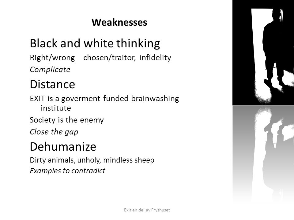 Weaknesses Black and white thinking Right/wrong chosen/traitor, infidelity Complicate Distance EXIT is a goverment funded brainwashing institute Society is the enemy Close the gap Dehumanize Dirty animals, unholy, mindless sheep Examples to contradict