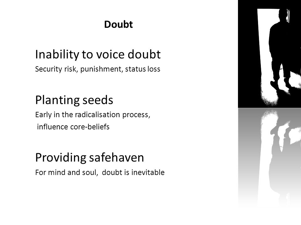 Doubt Inability to voice doubt Security risk, punishment, status loss Planting seeds Early in the radicalisation process, influence core-beliefs Providing safehaven For mind and soul, doubt is inevitable