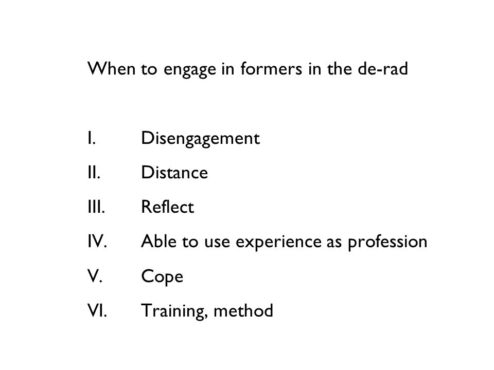 When to engage in formers in the de-rad I.Disengagement II.Distance III.Reflect IV.Able to use experience as profession V.Cope VI.Training, method