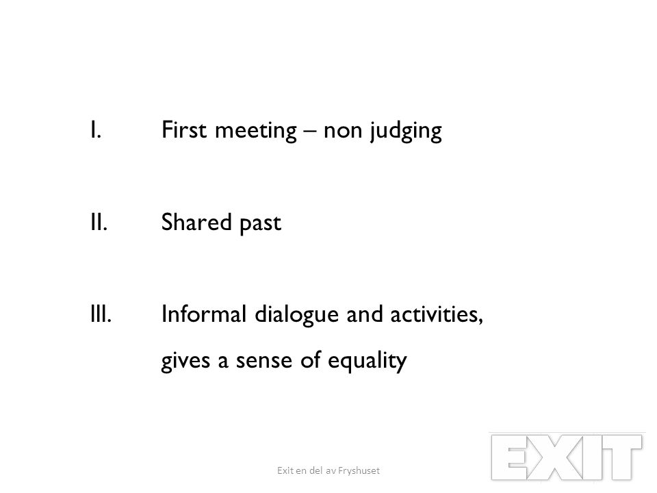 I.First meeting – non judging II.Shared past lll.Informal dialogue and activities, gives a sense of equality Exit en del av Fryshuset