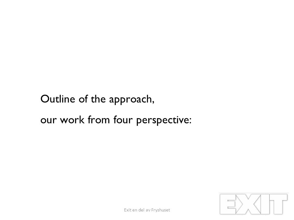 Outline of the approach, our work from four perspective: Exit en del av Fryshuset