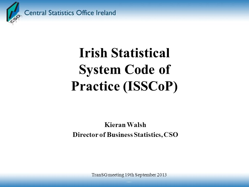 Kieran Walsh Director of Business Statistics, CSO Irish Statistical System Code of Practice (ISSCoP) TranSG meeting 19th September 2013