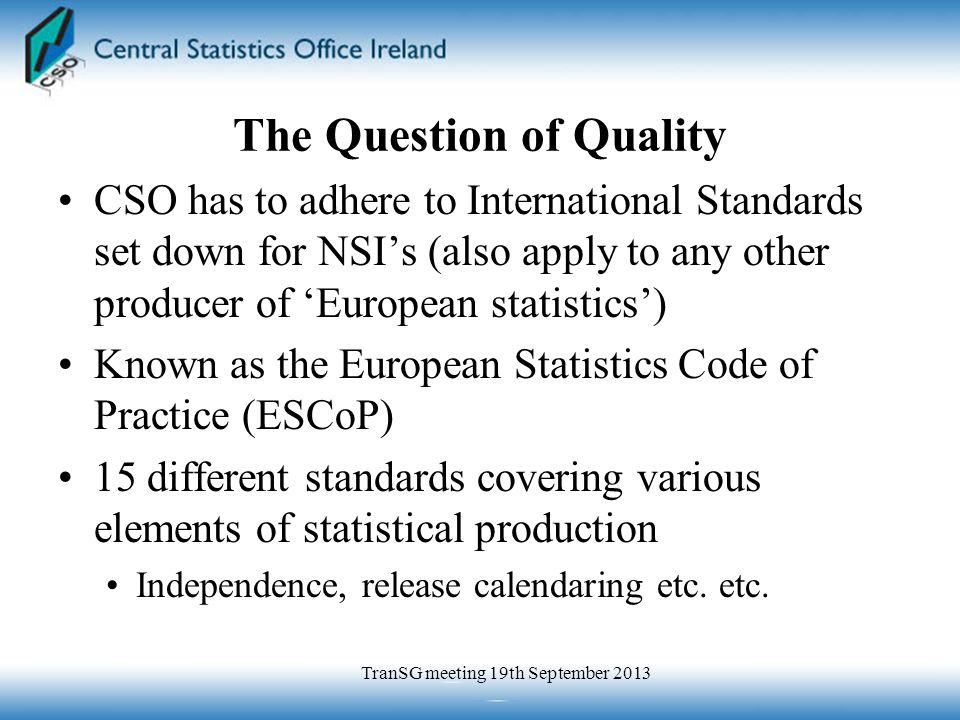 The Question of Quality CSO has to adhere to International Standards set down for NSI's (also apply to any other producer of 'European statistics') Known as the European Statistics Code of Practice (ESCoP) 15 different standards covering various elements of statistical production Independence, release calendaring etc.