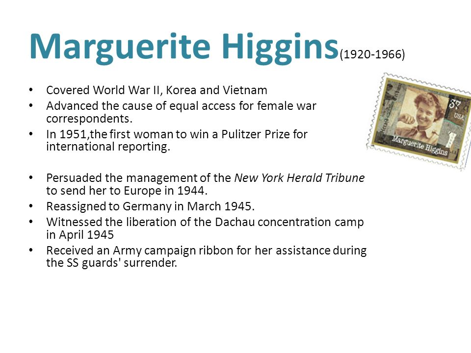 Marguerite Higgins ( ) Covered World War II, Korea and Vietnam Advanced the cause of equal access for female war correspondents.