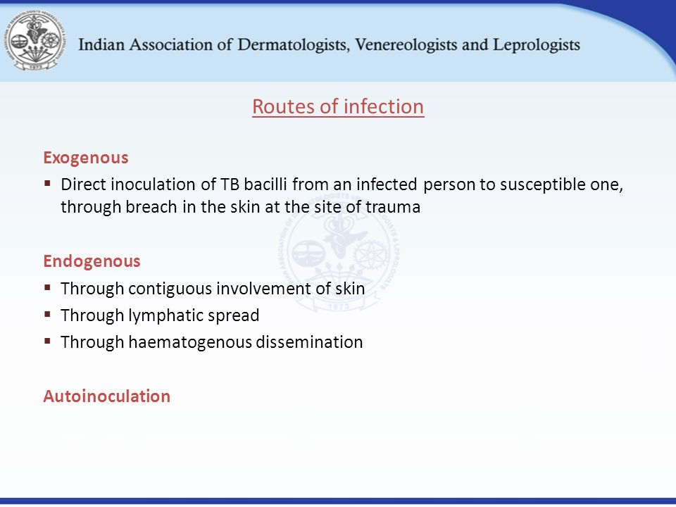 Exogenous  Direct inoculation of TB bacilli from an infected person to susceptible one, through breach in the skin at the site of trauma Endogenous  Through contiguous involvement of skin  Through lymphatic spread  Through haematogenous dissemination Autoinoculation Routes of infection