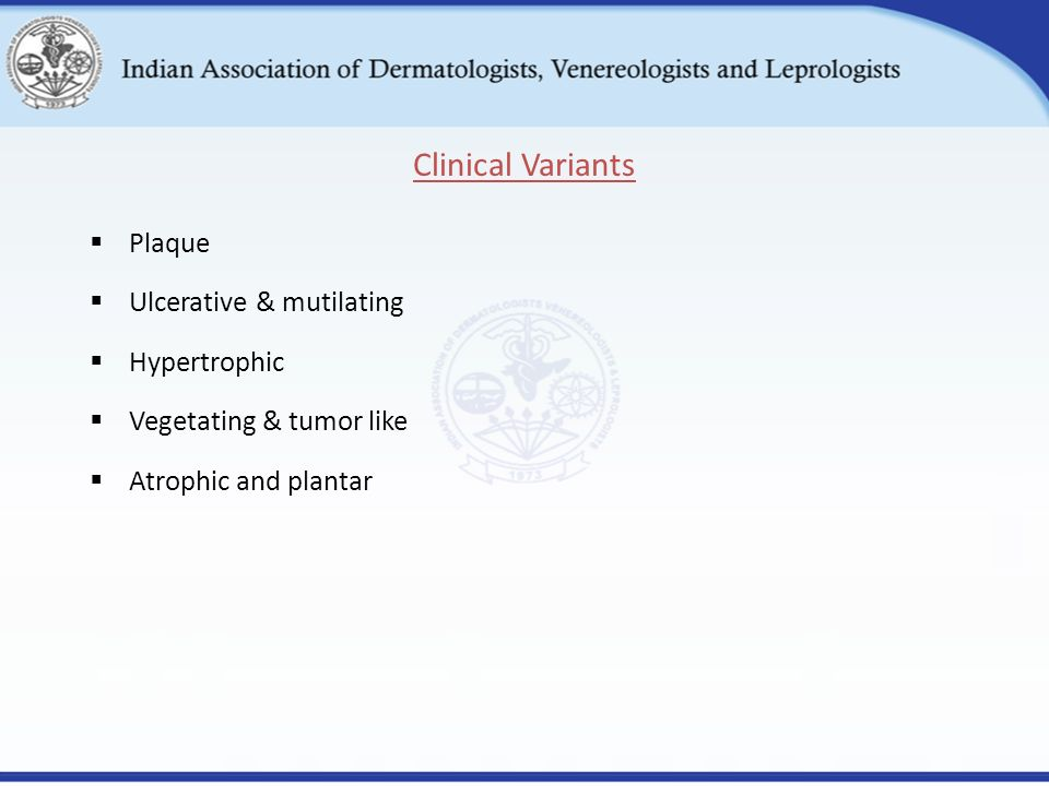  Plaque  Ulcerative & mutilating  Hypertrophic  Vegetating & tumor like  Atrophic and plantar Clinical Variants