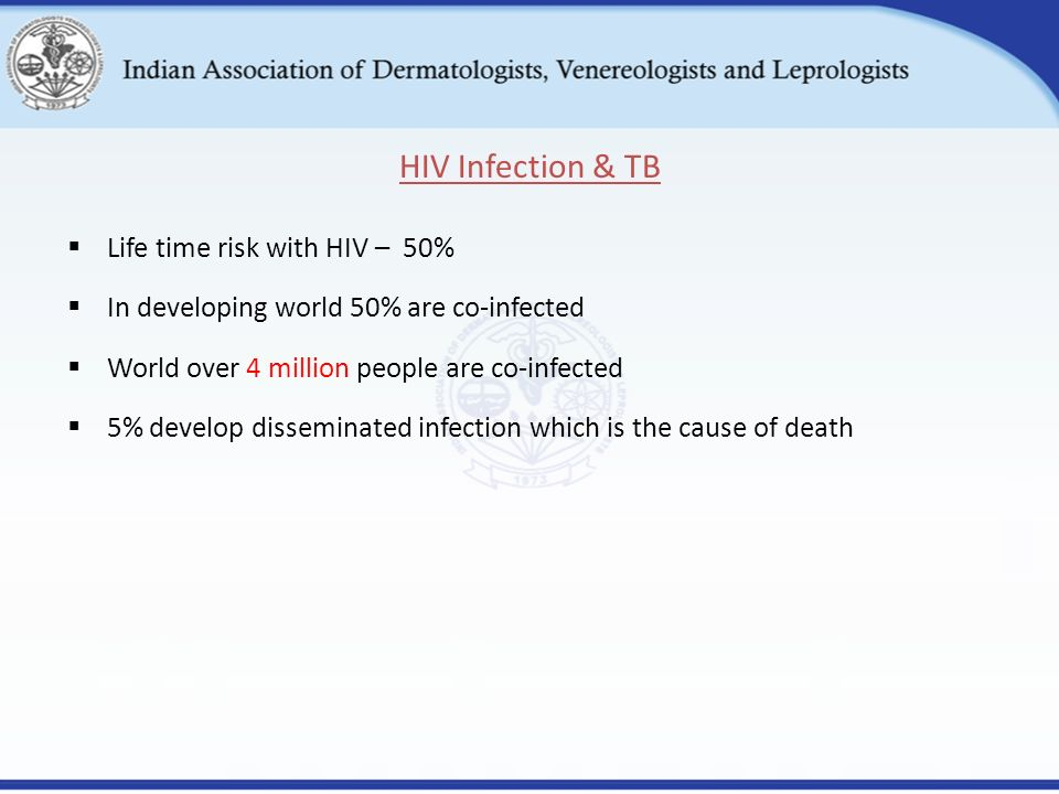  Life time risk with HIV – 50%  In developing world 50% are co-infected  World over 4 million people are co-infected  5% develop disseminated infection which is the cause of death HIV Infection & TB