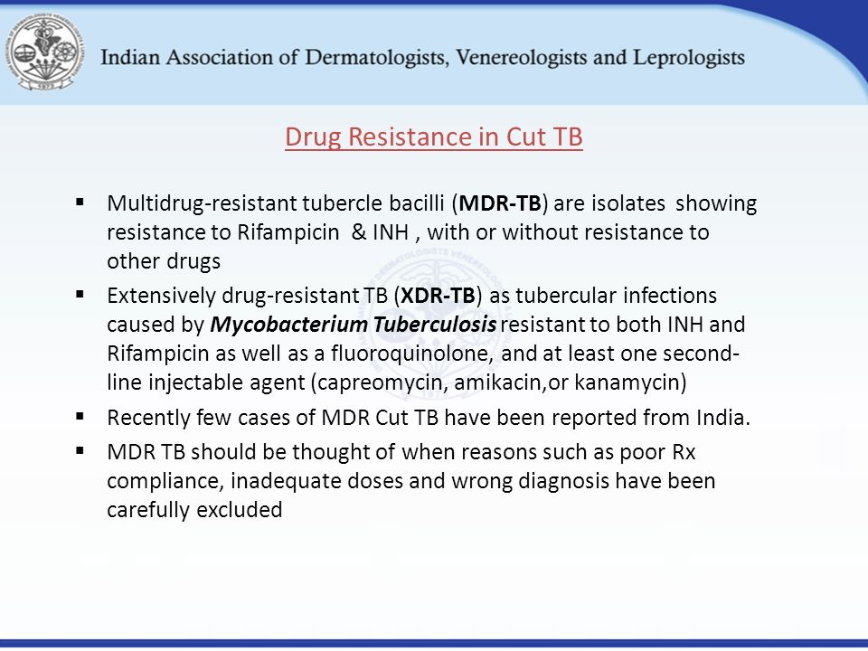  Multidrug-resistant tubercle bacilli (MDR-TB) are isolates showing resistance to Rifampicin & INH, with or without resistance to other drugs  Extensively drug-resistant TB (XDR-TB) as tubercular infections caused by Mycobacterium Tuberculosis resistant to both INH and Rifampicin as well as a fluoroquinolone, and at least one second- line injectable agent (capreomycin, amikacin,or kanamycin)  Recently few cases of MDR Cut TB have been reported from India.