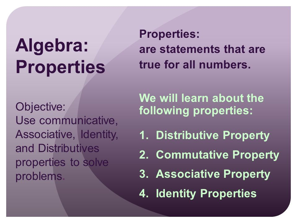 Algebra: Properties Objective: Use communicative, Associative, Identity, and Distributives properties to solve problems.