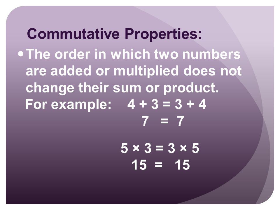 Commutative Properties: The order in which two numbers are added or multiplied does not change their sum or product.