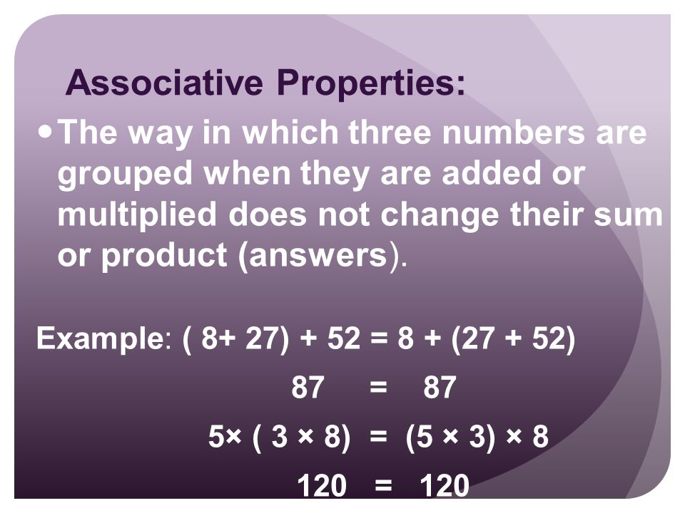 Associative Properties: The way in which three numbers are grouped when they are added or multiplied does not change their sum or product (answers).
