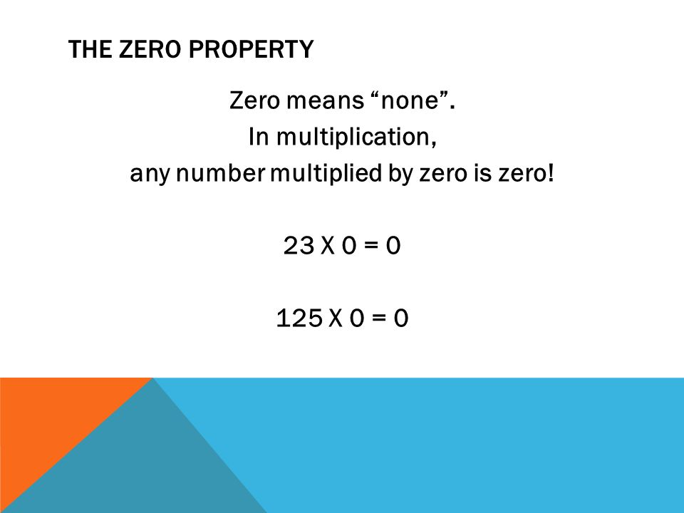 THE ZERO PROPERTY Zero means none . In multiplication, any number multiplied by zero is zero.