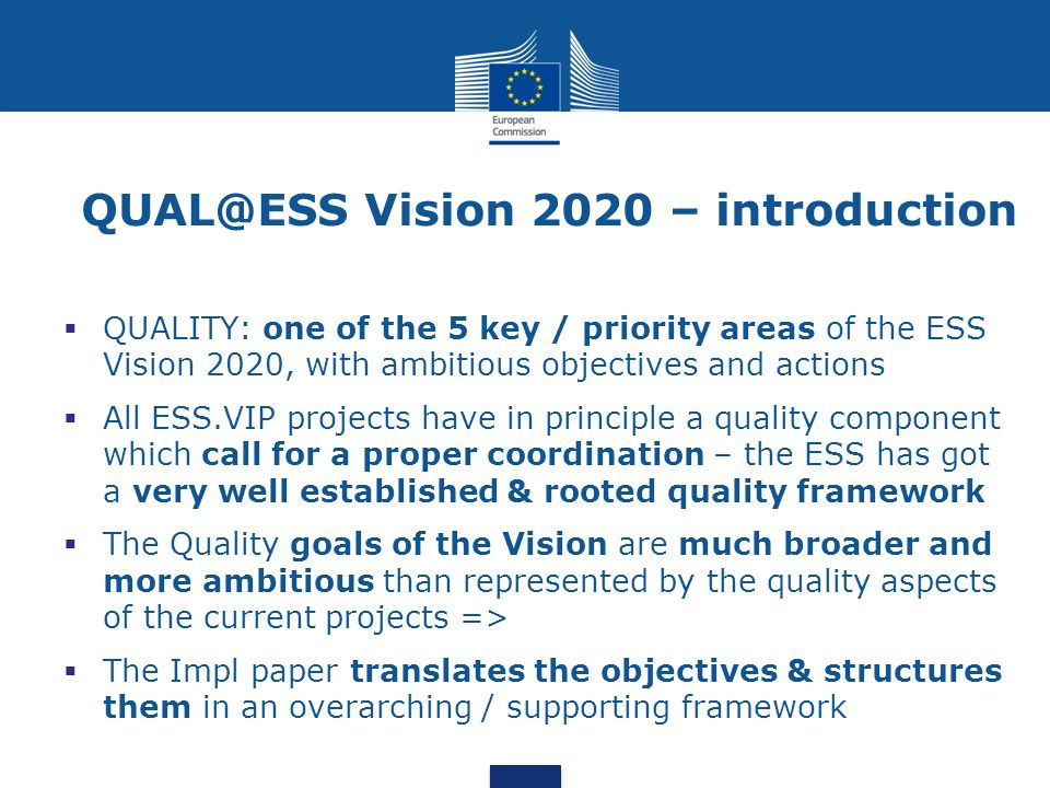 Vision 2020 – introduction  QUALITY: one of the 5 key / priority areas of the ESS Vision 2020, with ambitious objectives and actions  All ESS.VIP projects have in principle a quality component which call for a proper coordination – the ESS has got a very well established & rooted quality framework  The Quality goals of the Vision are much broader and more ambitious than represented by the quality aspects of the current projects =>  The Impl paper translates the objectives & structures them in an overarching / supporting framework