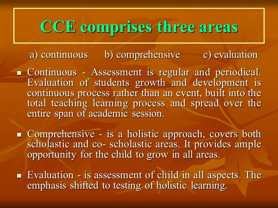 CCE comprises three areas a) continuous b) comprehensive c) evaluation a) continuous b) comprehensive c) evaluation Continuous - Assessment is regular and periodical.