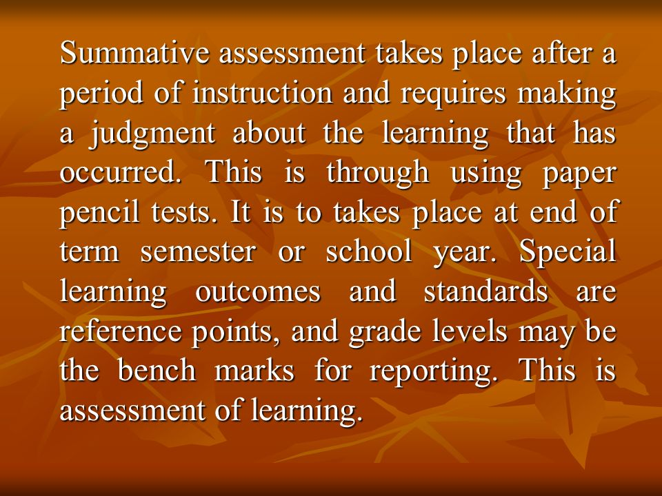 Summative assessment takes place after a period of instruction and requires making a judgment about the learning that has occurred.