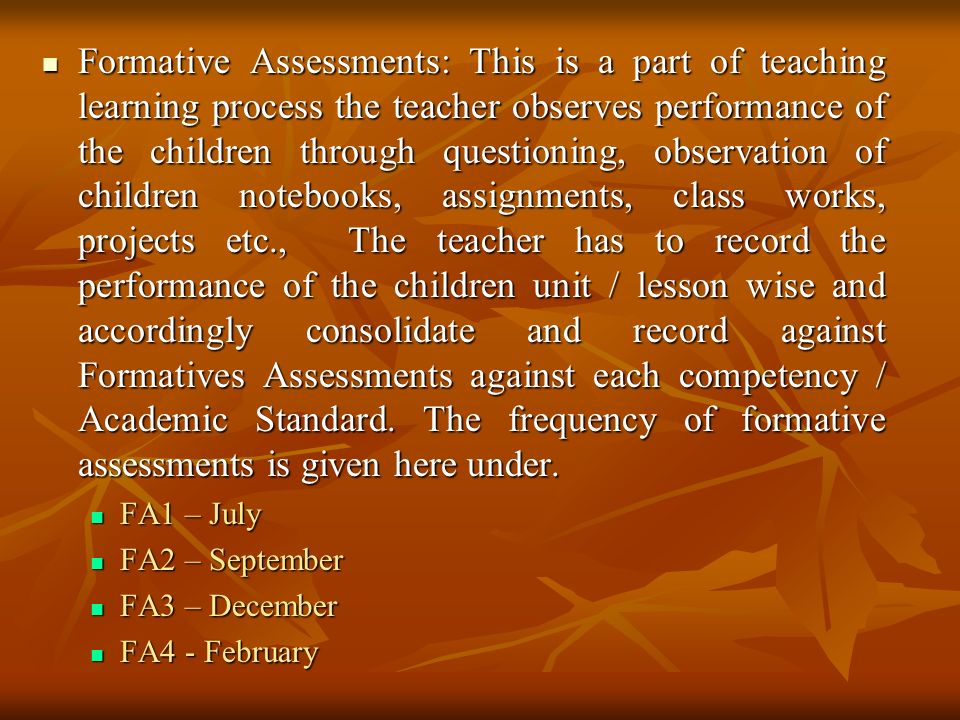 Formative Assessments: This is a part of teaching learning process the teacher observes performance of the children through questioning, observation of children notebooks, assignments, class works, projects etc., The teacher has to record the performance of the children unit / lesson wise and accordingly consolidate and record against Formatives Assessments against each competency / Academic Standard.