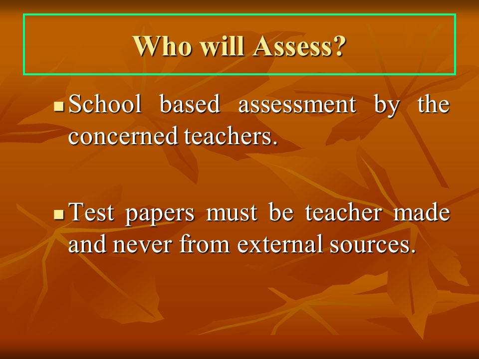 Who will Assess. School based assessment by the concerned teachers.