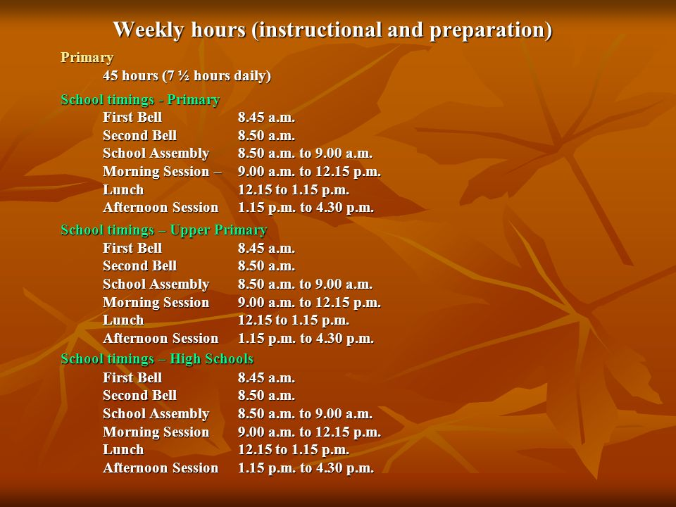 Weekly hours (instructional and preparation) Primary 45 hours (7 ½ hours daily) 45 hours (7 ½ hours daily) School timings - Primary First Bell8.45 a.m.