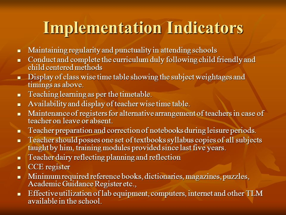 Implementation Indicators Maintaining regularity and punctuality in attending schools Maintaining regularity and punctuality in attending schools Conduct and complete the curriculum duly following child friendly and child centered methods Conduct and complete the curriculum duly following child friendly and child centered methods Display of class wise time table showing the subject weightages and timings as above.