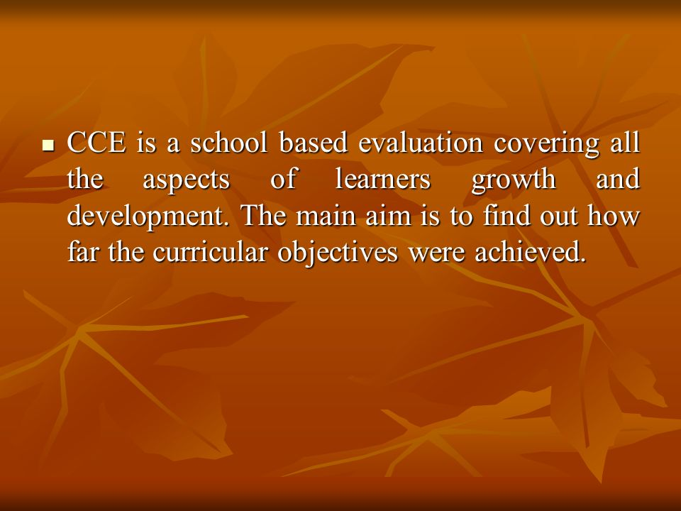 CCE is a school based evaluation covering all the aspects of learners growth and development.
