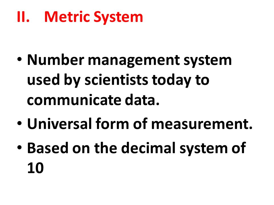 II. Metric System Number management system used by scientists today to communicate data.