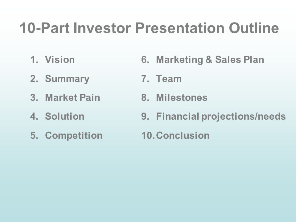 1 10 part investor presentation outline 1vision 2summary 3market pain 4solution 5competition 6marketing sales plan 7team 8milestones 9