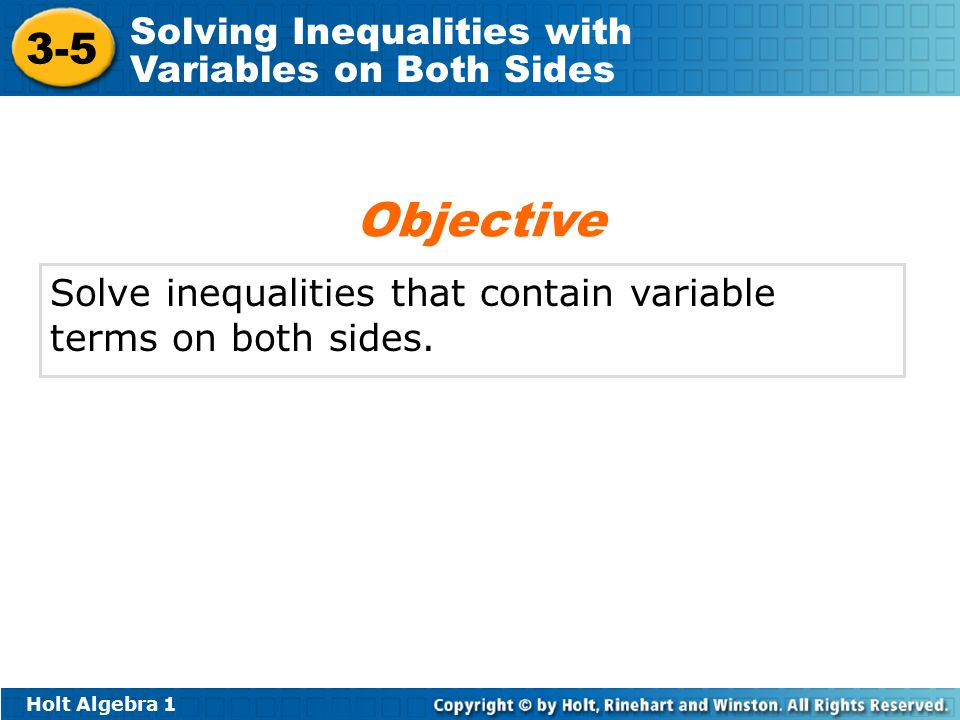 Holt Algebra Solving Inequalities with Variables on Both Sides Solve inequalities that contain variable terms on both sides.