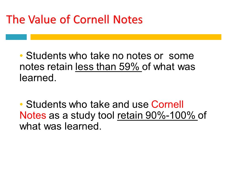 The Value of Cornell Notes Students who take no notes or some notes retain less than 59% of what was learned.