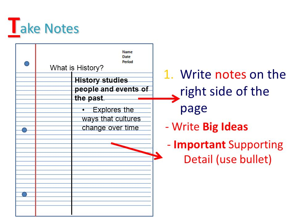 T ake Notes 1.Write notes on the right side of the page - Write Big Ideas - Important Supporting Detail (use bullet) What is History.