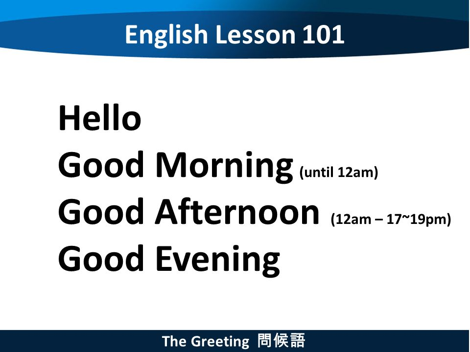 English lesson 101 how to start a conversation english lesson 101 3 english lesson 101 the greeting hello good morning until 12am good afternoon 12am 1719pm good evening m4hsunfo