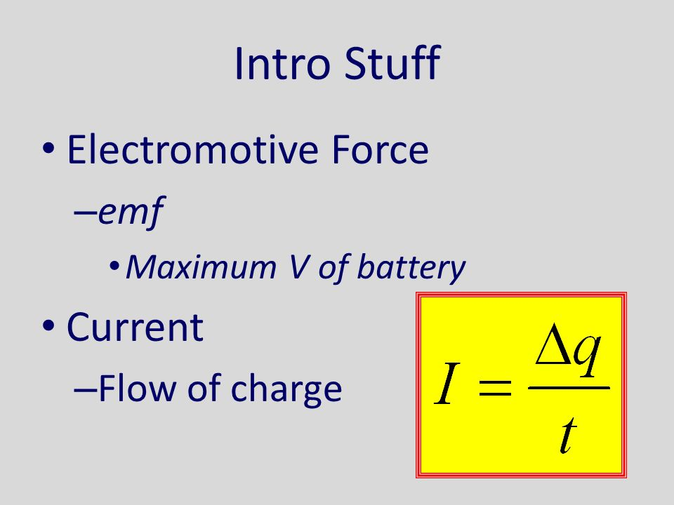 Intro Stuff Electromotive Force – emf Maximum V of battery Current – Flow of charge