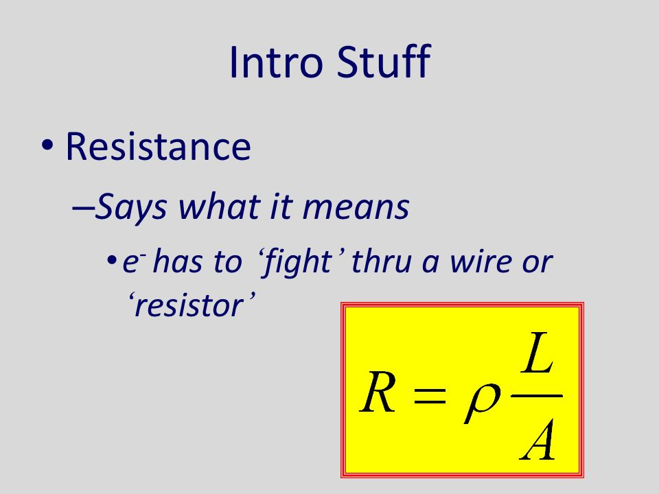 Intro Stuff Resistance – Says what it means e - has to ' fight ' thru a wire or ' resistor '