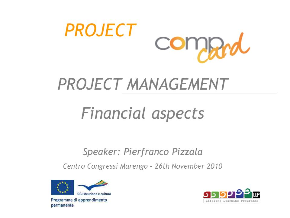 PROJECT PROJECT MANAGEMENT Financial aspects Speaker: Pierfranco Pizzala Centro Congressi Marengo – 26th November 2010