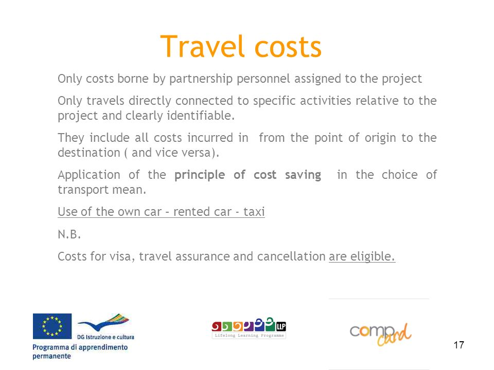 17 Travel costs Only costs borne by partnership personnel assigned to the project Only travels directly connected to specific activities relative to the project and clearly identifiable.